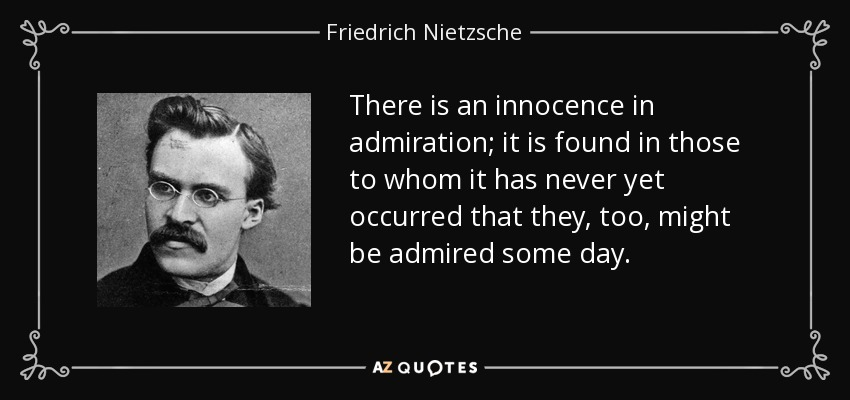There is an innocence in admiration; it is found in those to whom it has never yet occurred that they, too, might be admired some day. - Friedrich Nietzsche