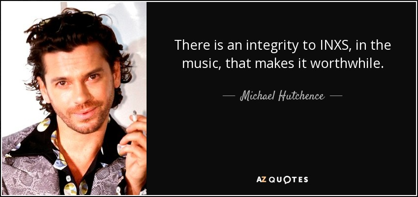 There is an integrity to INXS, in the music, that makes it worthwhile. - Michael Hutchence