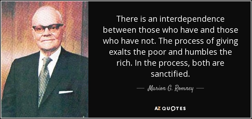 There is an interdependence between those who have and those who have not. The process of giving exalts the poor and humbles the rich. In the process, both are sanctified. - Marion G. Romney