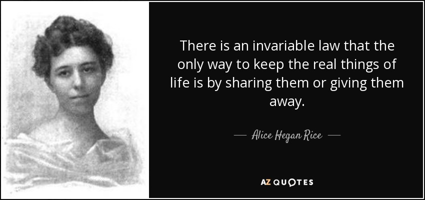 There is an invariable law that the only way to keep the real things of life is by sharing them or giving them away. - Alice Hegan Rice