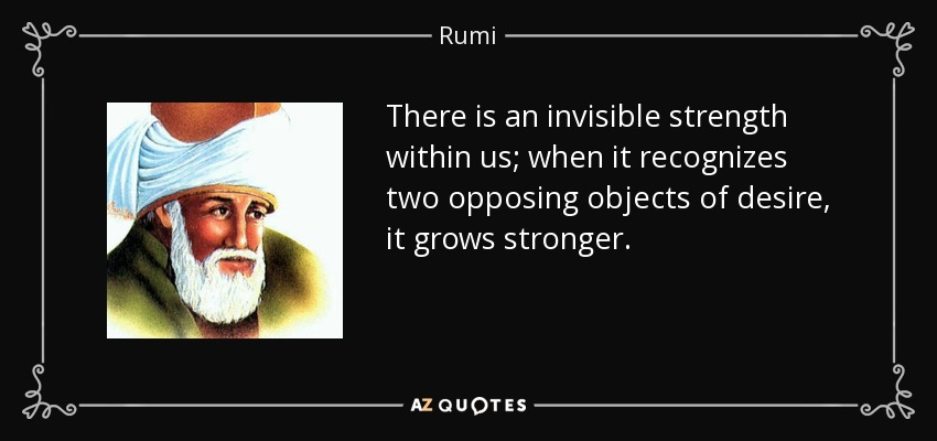 There is an invisible strength within us; when it recognizes two opposing objects of desire, it grows stronger. - Rumi