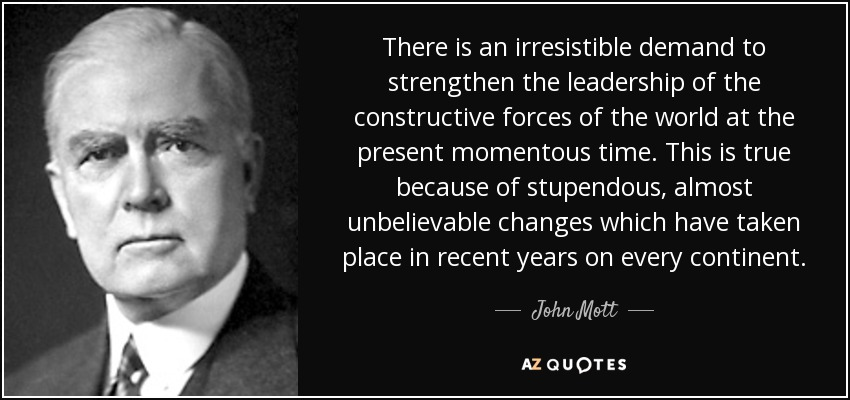 There is an irresistible demand to strengthen the leadership of the constructive forces of the world at the present momentous time. This is true because of stupendous, almost unbelievable changes which have taken place in recent years on every continent. - John Mott