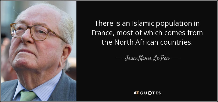 There is an Islamic population in France, most of which comes from the North African countries. - Jean-Marie Le Pen