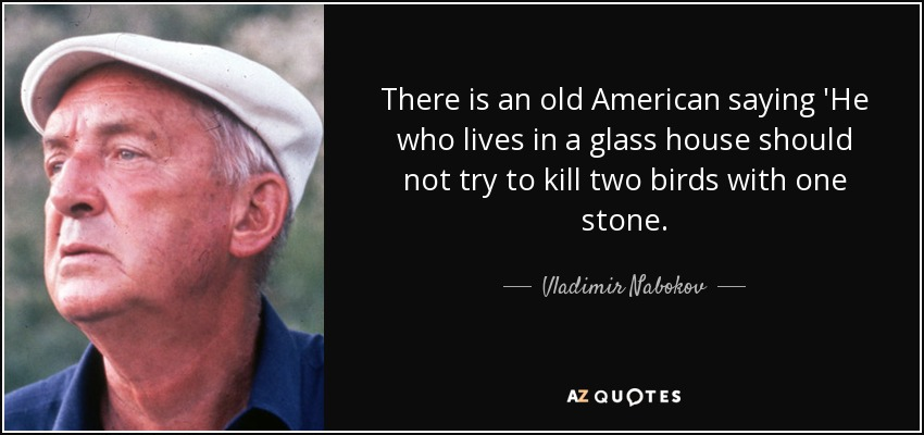 There is an old American saying 'He who lives in a glass house should not try to kill two birds with one stone. - Vladimir Nabokov
