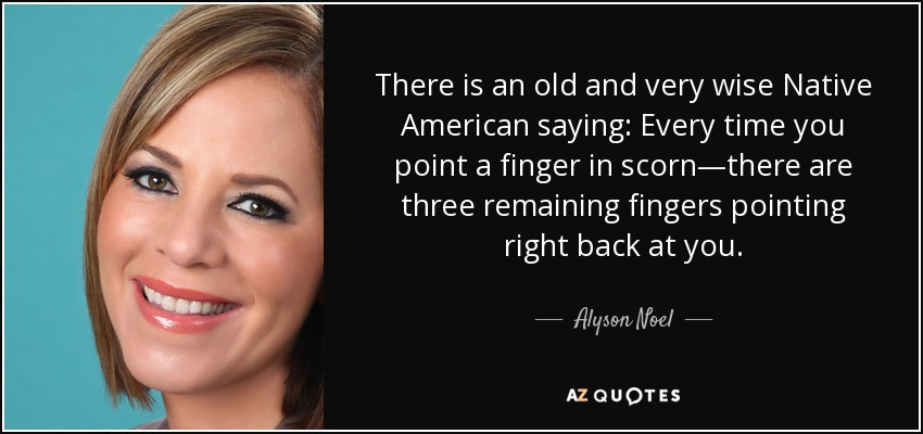 There is an old and very wise Native American saying: Every time you point a finger in scorn—there are three remaining fingers pointing right back at you. - Alyson Noel