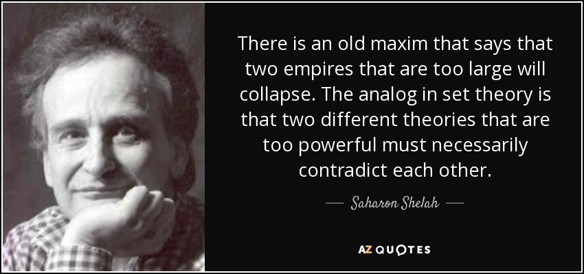 There is an old maxim that says that two empires that are too large will collapse. The analog in set theory is that two different theories that are too powerful must necessarily contradict each other. - Saharon Shelah