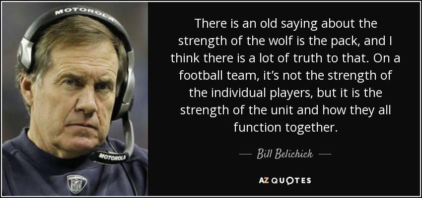 There is an old saying about the strength of the wolf is the pack, and I think there is a lot of truth to that. On a football team, it's not the strength of the individual players, but it is the strength of the unit and how they all function together. - Bill Belichick