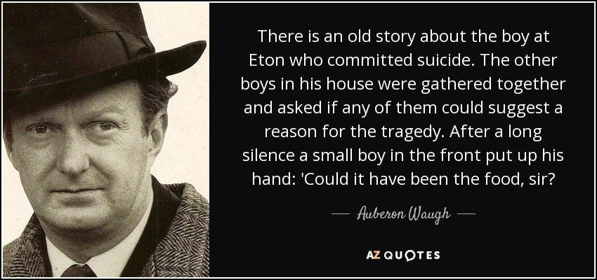 There is an old story about the boy at Eton who committed suicide. The other boys in his house were gathered together and asked if any of them could suggest a reason for the tragedy. After a long silence a small boy in the front put up his hand: 'Could it have been the food, sir? - Auberon Waugh