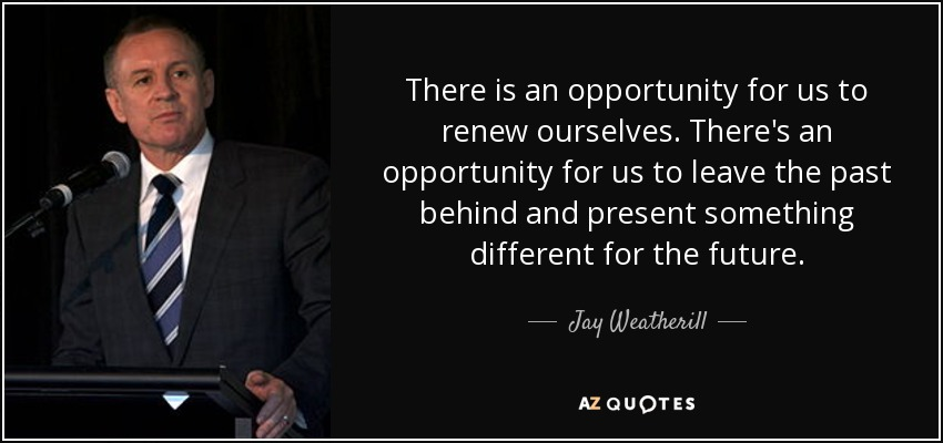 There is an opportunity for us to renew ourselves. There's an opportunity for us to leave the past behind and present something different for the future. - Jay Weatherill