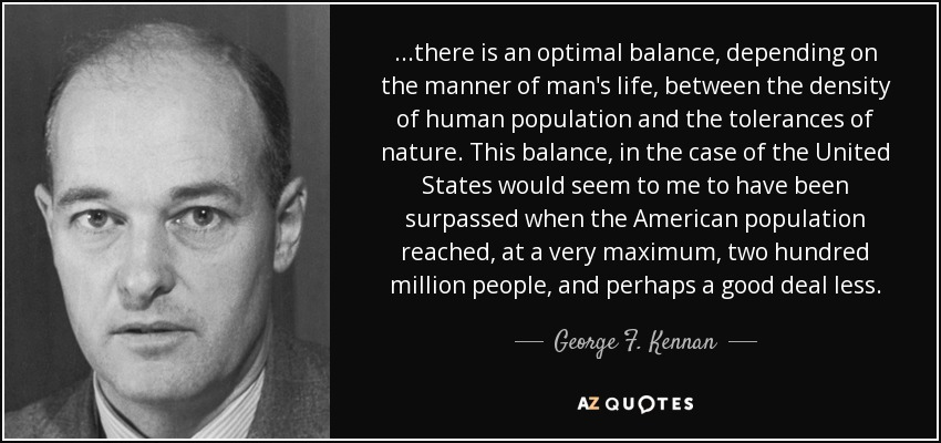 ...there is an optimal balance, depending on the manner of man's life, between the density of human population and the tolerances of nature. This balance, in the case of the United States would seem to me to have been surpassed when the American population reached, at a very maximum, two hundred million people, and perhaps a good deal less. - George F. Kennan