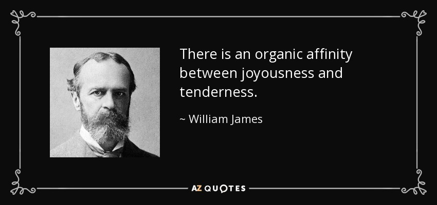 There is an organic affinity between joyousness and tenderness. - William James