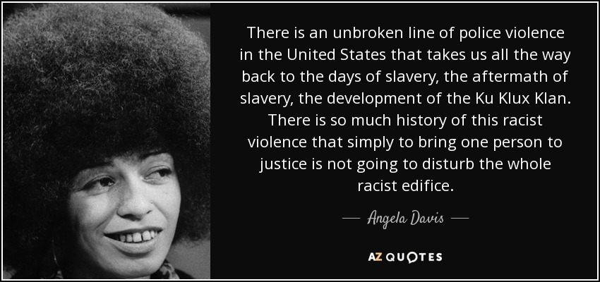 There is an unbroken line of police violence in the United States that takes us all the way back to the days of slavery, the aftermath of slavery, the development of the Ku Klux Klan. There is so much history of this racist violence that simply to bring one person to justice is not going to disturb the whole racist edifice. - Angela Davis