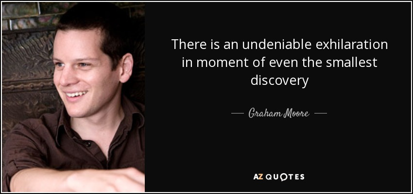 There is an undeniable exhilaration in moment of even the smallest discovery - Graham Moore