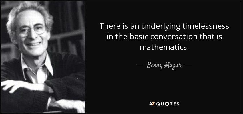There is an underlying timelessness in the basic conversation that is mathematics. - Barry Mazur