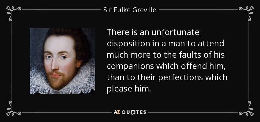 There is an unfortunate disposition in a man to attend much more to the faults of his companions which offend him, than to their perfections which please him. - Sir Fulke Greville