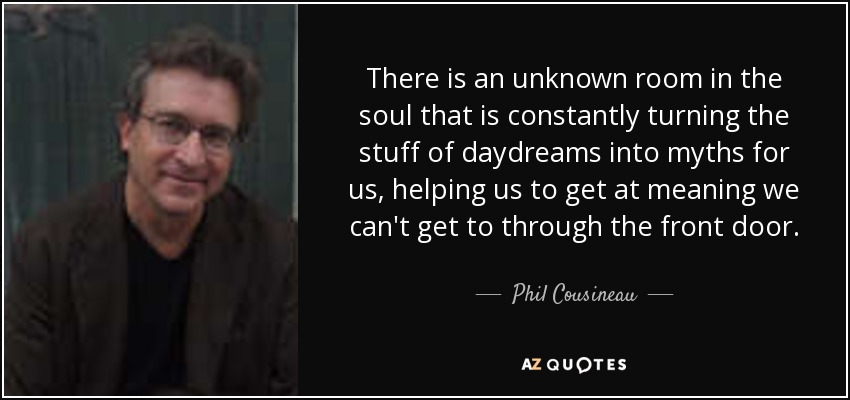 There is an unknown room in the soul that is constantly turning the stuff of daydreams into myths for us, helping us to get at meaning we can't get to through the front door. - Phil Cousineau
