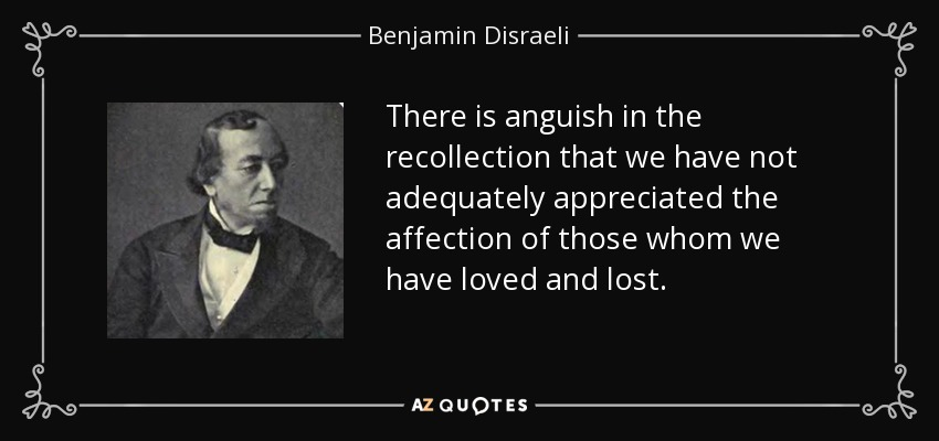 There is anguish in the recollection that we have not adequately appreciated the affection of those whom we have loved and lost. - Benjamin Disraeli