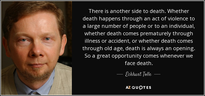 There is another side to death. Whether death happens through an act of violence to a large number of people or to an individual, whether death comes prematurely through illness or accident, or whether death comes through old age, death is always an opening. So a great opportunity comes whenever we face death. - Eckhart Tolle