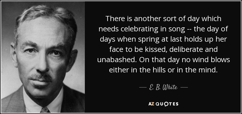 There is another sort of day which needs celebrating in song -- the day of days when spring at last holds up her face to be kissed, deliberate and unabashed. On that day no wind blows either in the hills or in the mind. - E. B. White