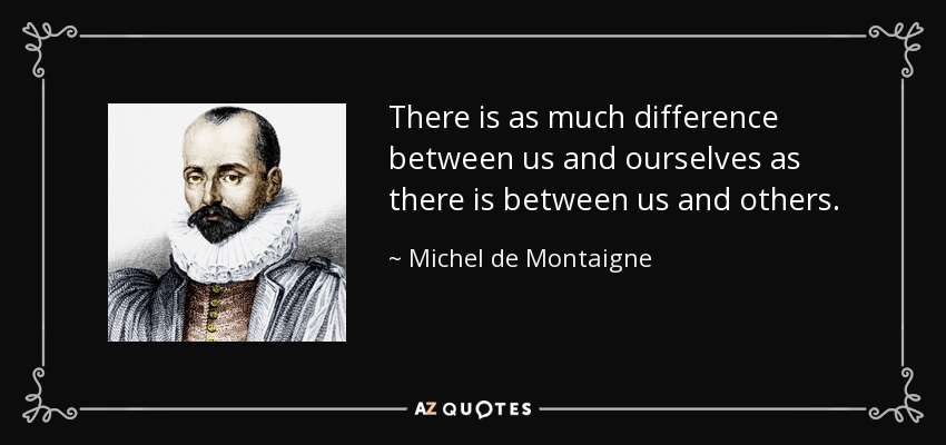There is as much difference between us and ourselves as there is between us and others. - Michel de Montaigne