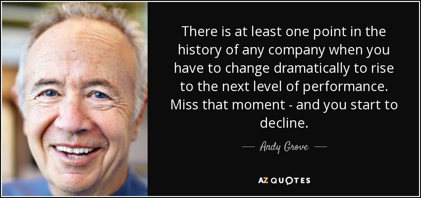 There is at least one point in the history of any company when you have to change dramatically to rise to the next level of performance. Miss that moment - and you start to decline. - Andy Grove