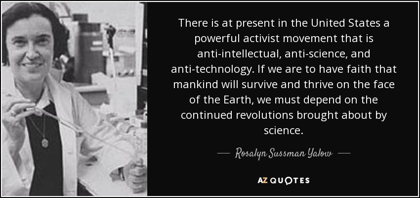 There is at present in the United States a powerful activist movement that is anti-intellectual, anti-science, and anti-technology. If we are to have faith that mankind will survive and thrive on the face of the Earth, we must depend on the continued revolutions brought about by science. - Rosalyn Sussman Yalow