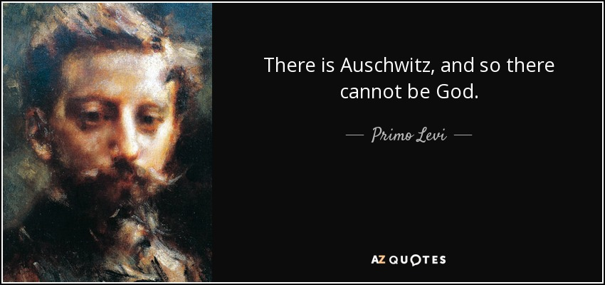 There is Auschwitz, and so there cannot be God. - Primo Levi