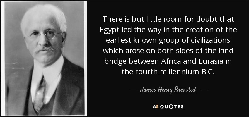 There is but little room for doubt that Egypt led the way in the creation of the earliest known group of civilizations which arose on both sides of the land bridge between Africa and Eurasia in the fourth millennium B.C. - James Henry Breasted