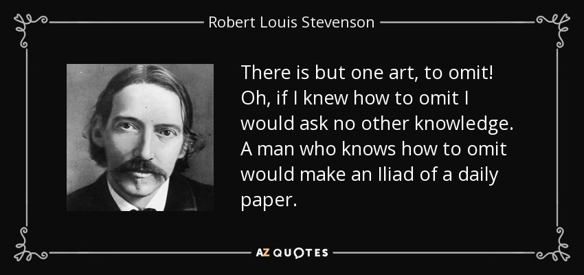 There is but one art, to omit! Oh, if I knew how to omit I would ask no other knowledge. A man who knows how to omit would make an Iliad of a daily paper. - Robert Louis Stevenson