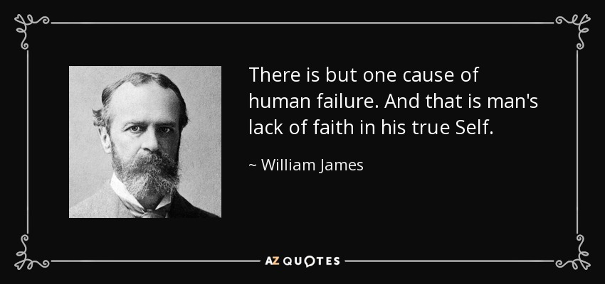 There is but one cause of human failure. And that is man's lack of faith in his true Self. - William James