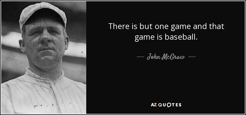 There is but one game and that game is baseball. - John McGraw