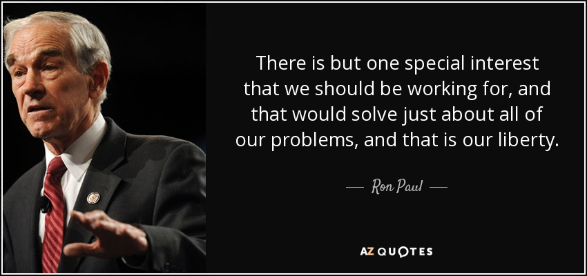 There is but one special interest that we should be working for, and that would solve just about all of our problems, and that is our liberty. - Ron Paul
