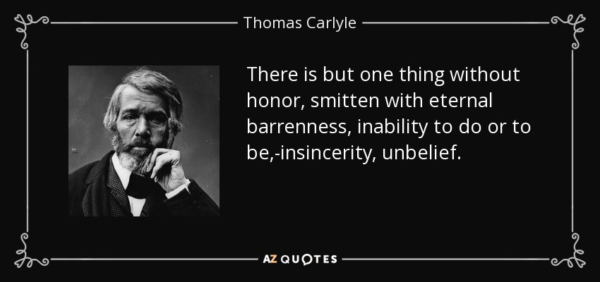 There is but one thing without honor, smitten with eternal barrenness, inability to do or to be,-insincerity, unbelief. - Thomas Carlyle