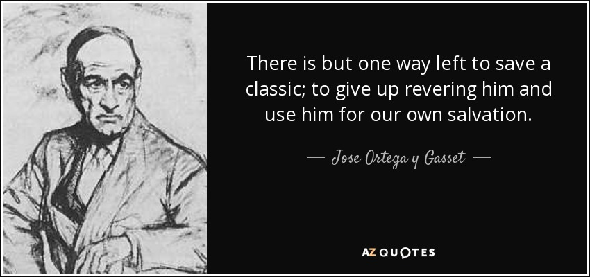 There is but one way left to save a classic; to give up revering him and use him for our own salvation. - Jose Ortega y Gasset