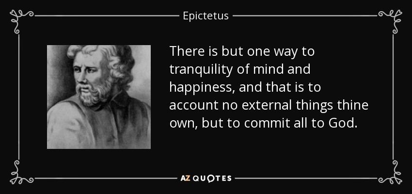 There is but one way to tranquility of mind and happiness, and that is to account no external things thine own, but to commit all to God. - Epictetus