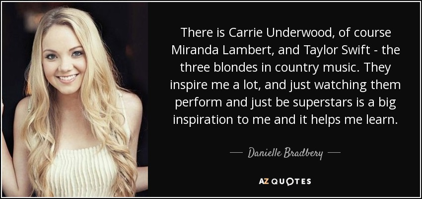 There is Carrie Underwood, of course Miranda Lambert, and Taylor Swift - the three blondes in country music. They inspire me a lot, and just watching them perform and just be superstars is a big inspiration to me and it helps me learn. - Danielle Bradbery