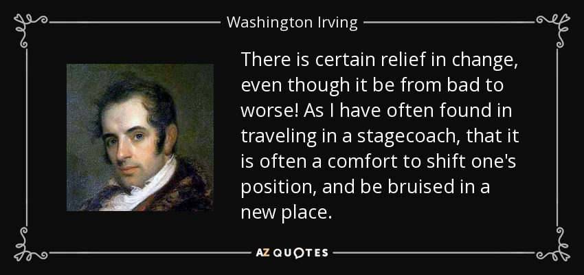 There is certain relief in change, even though it be from bad to worse! As I have often found in traveling in a stagecoach, that it is often a comfort to shift one's position, and be bruised in a new place. - Washington Irving