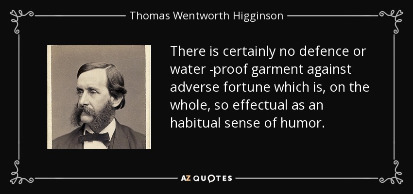 There is certainly no defence or water -proof garment against adverse fortune which is, on the whole, so effectual as an habitual sense of humor. - Thomas Wentworth Higginson
