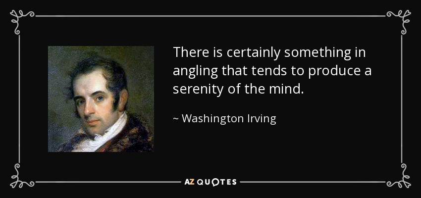 There is certainly something in angling that tends to produce a serenity of the mind. - Washington Irving