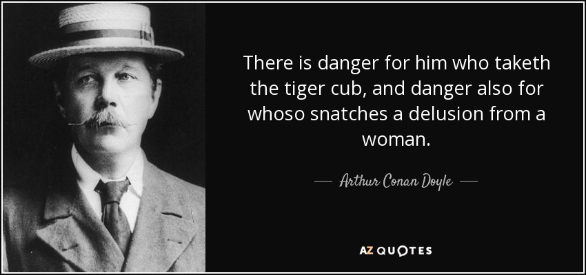 There is danger for him who taketh the tiger cub, and danger also for whoso snatches a delusion from a woman. - Arthur Conan Doyle