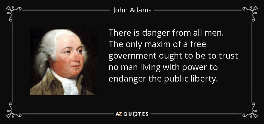 There is danger from all men. The only maxim of a free government ought to be to trust no man living with power to endanger the public liberty. - John Adams