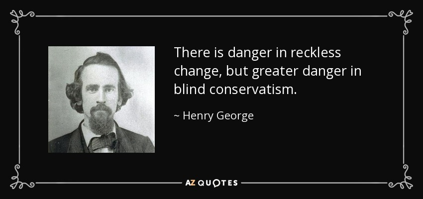 There is danger in reckless change, but greater danger in blind conservatism. - Henry George