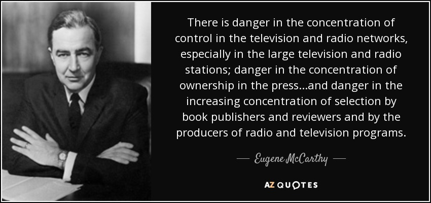 There is danger in the concentration of control in the television and radio networks, especially in the large television and radio stations; danger in the concentration of ownership in the press...and danger in the increasing concentration of selection by book publishers and reviewers and by the producers of radio and television programs. - Eugene McCarthy