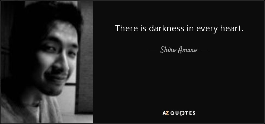 There is darkness in every heart. - Shiro Amano