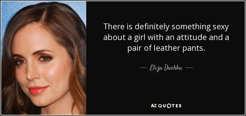 There is definitely something sexy about a girl with an attitude and a pair of leather pants. - Eliza Dushku