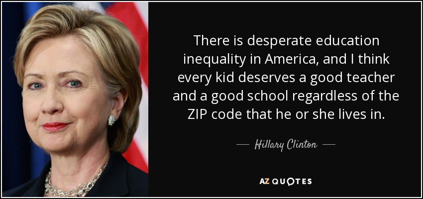 There is desperate education inequality in America, and I think every kid deserves a good teacher and a good school regardless of the ZIP code that he or she lives in. - Hillary Clinton