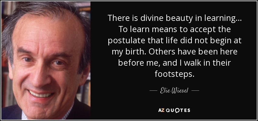 There is divine beauty in learning... To learn means to accept the postulate that life did not begin at my birth. Others have been here before me, and I walk in their footsteps. - Elie Wiesel