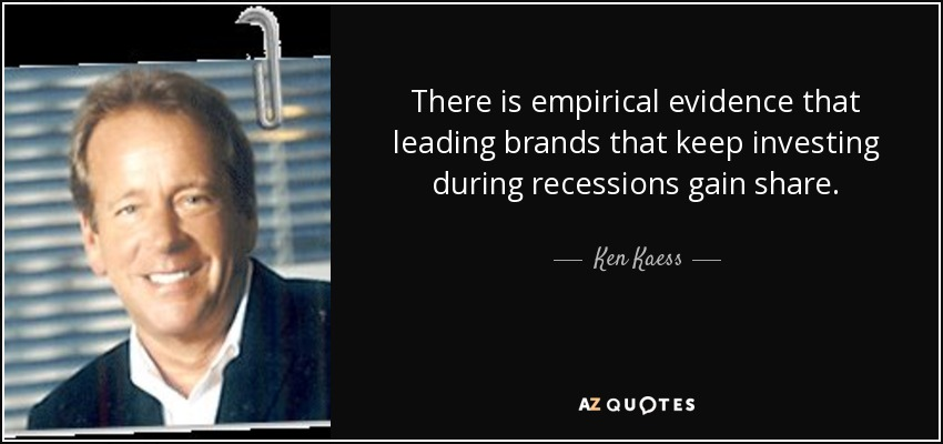 There is empirical evidence that leading brands that keep investing during recessions gain share. - Ken Kaess