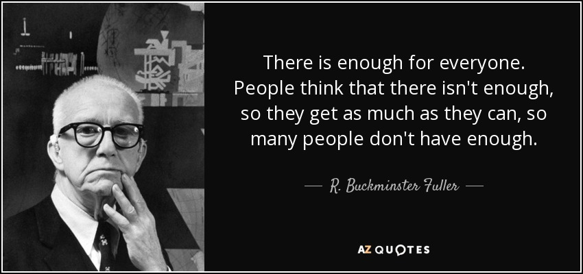 There is enough for everyone. People think that there isn't enough, so they get as much as they can, so many people don't have enough. - R. Buckminster Fuller