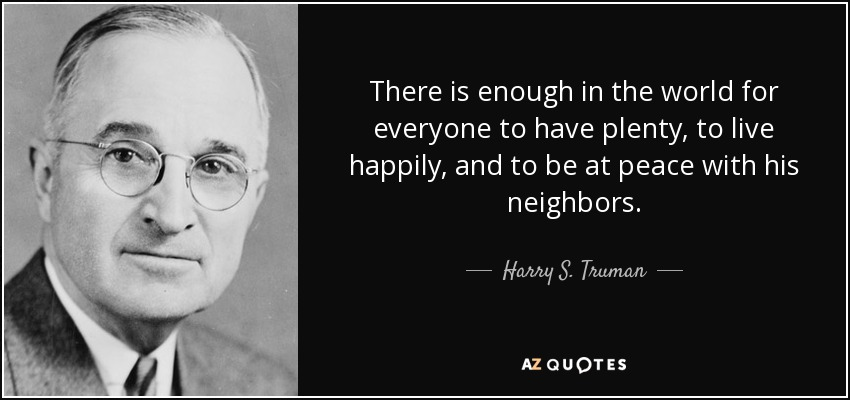 There is enough in the world for everyone to have plenty, to live happily, and to be at peace with his neighbors. - Harry S. Truman